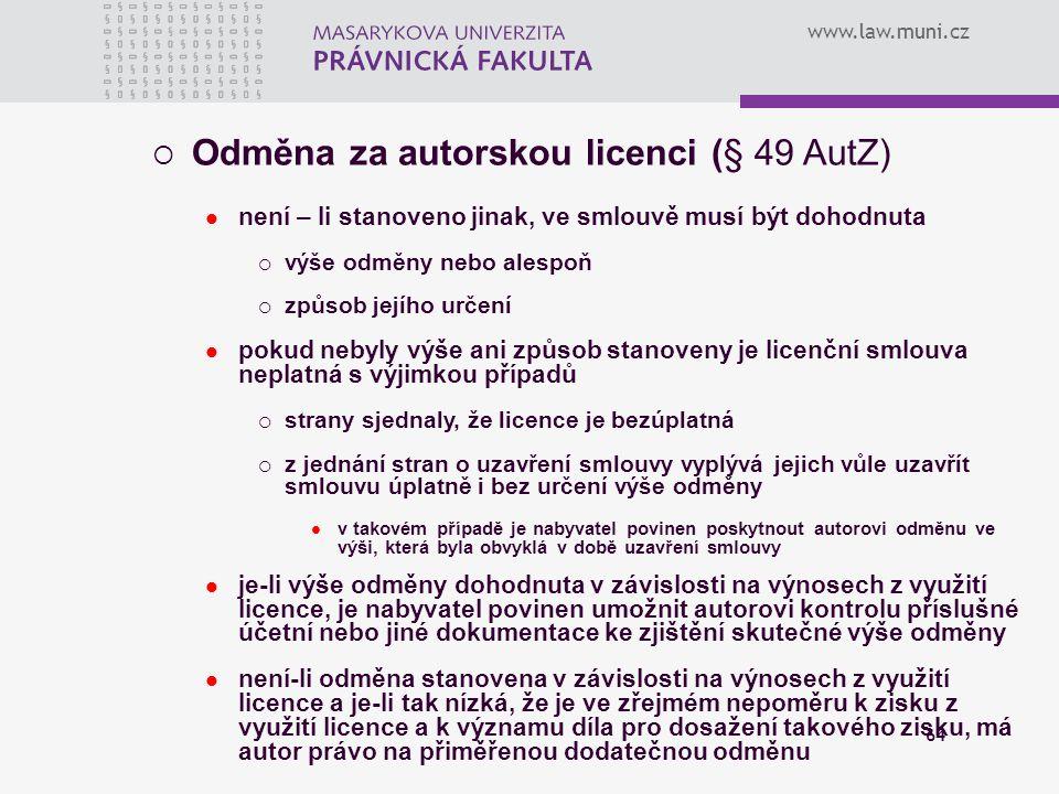www.law.muni.cz 64  Odměna za autorskou licenci (§ 49 AutZ) není – li stanoveno jinak, ve smlouvě musí být dohodnuta  výše odměny nebo alespoň  způ