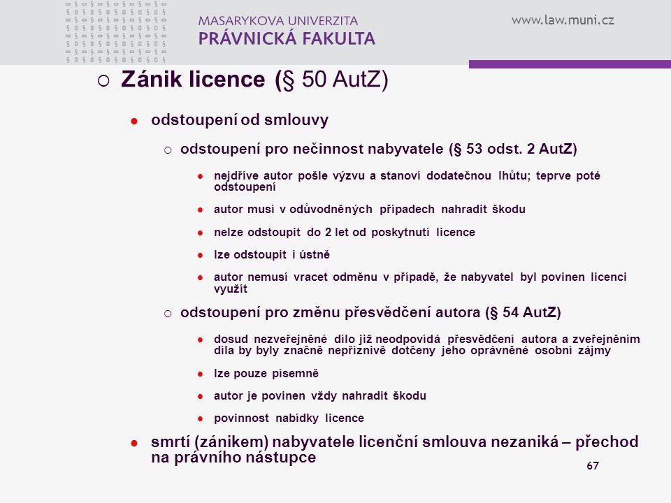 www.law.muni.cz 67  Zánik licence (§ 50 AutZ) odstoupení od smlouvy  odstoupení pro nečinnost nabyvatele (§ 53 odst. 2 AutZ) nejdříve autor pošle vý