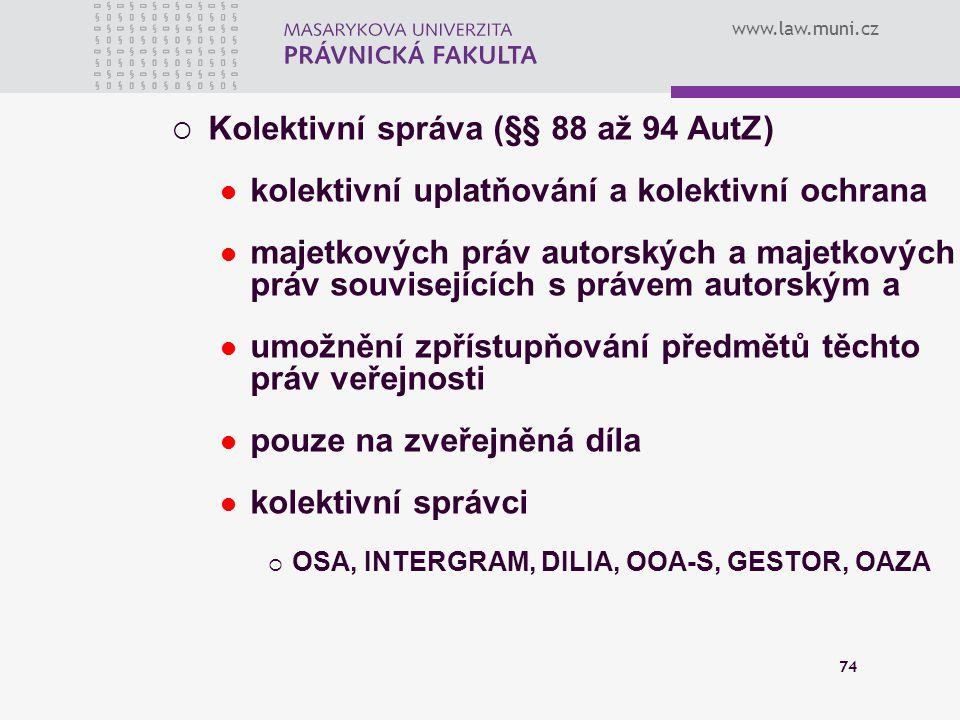 www.law.muni.cz 74  Kolektivní správa (§§ 88 až 94 AutZ) kolektivní uplatňování a kolektivní ochrana majetkových práv autorských a majetkových práv s