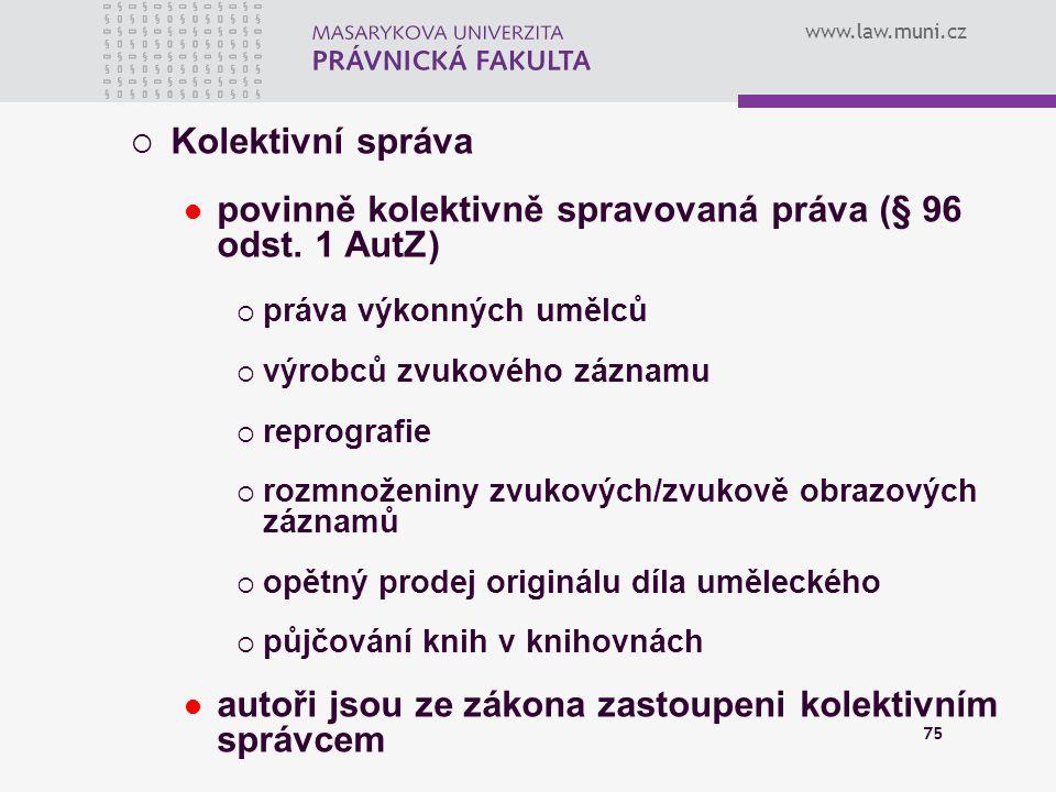 www.law.muni.cz 75  Kolektivní správa povinně kolektivně spravovaná práva (§ 96 odst. 1 AutZ)  práva výkonných umělců  výrobců zvukového záznamu 
