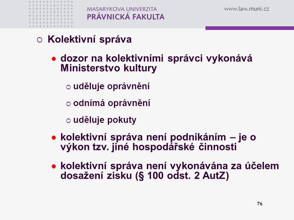www.law.muni.cz 76  Kolektivní správa dozor na kolektivními správci vykonává Ministerstvo kultury  uděluje oprávnění  odnímá oprávnění  uděluje po