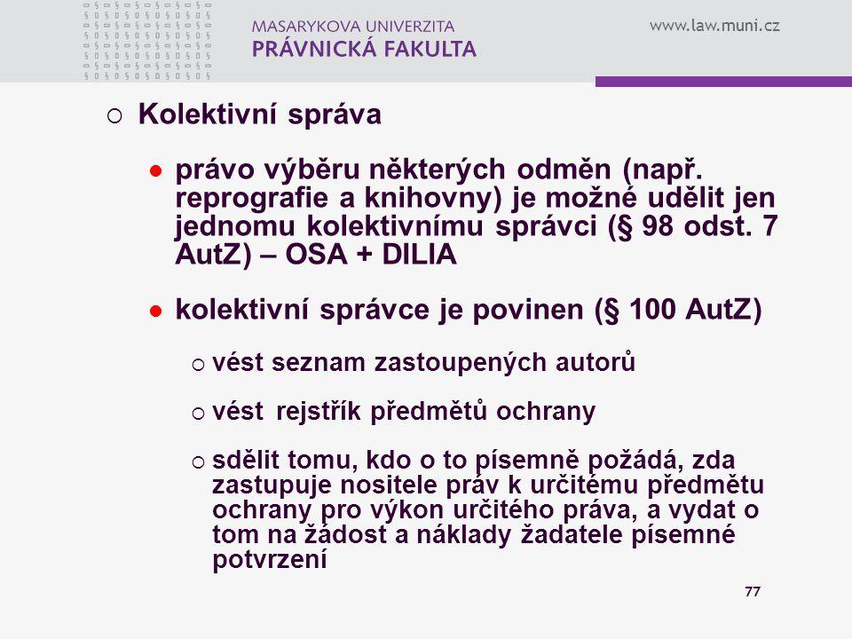 www.law.muni.cz 77  Kolektivní správa právo výběru některých odměn (např. reprografie a knihovny) je možné udělit jen jednomu kolektivnímu správci (§