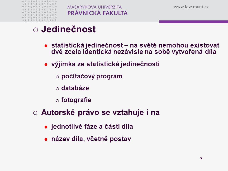 www.law.muni.cz 9  Jedinečnost statistická jedinečnost – na světě nemohou existovat dvě zcela identická nezávisle na sobě vytvořená díla výjimka ze s