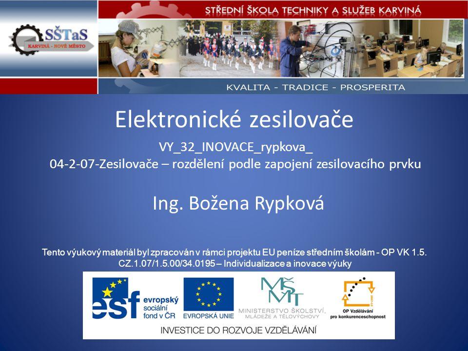 Elektronické zesilovače VY_32_INOVACE_rypkova_ 04-2-07-Zesilovače – rozdělení podle zapojení zesilovacího prvku Tento výukový materiál byl zpracován v