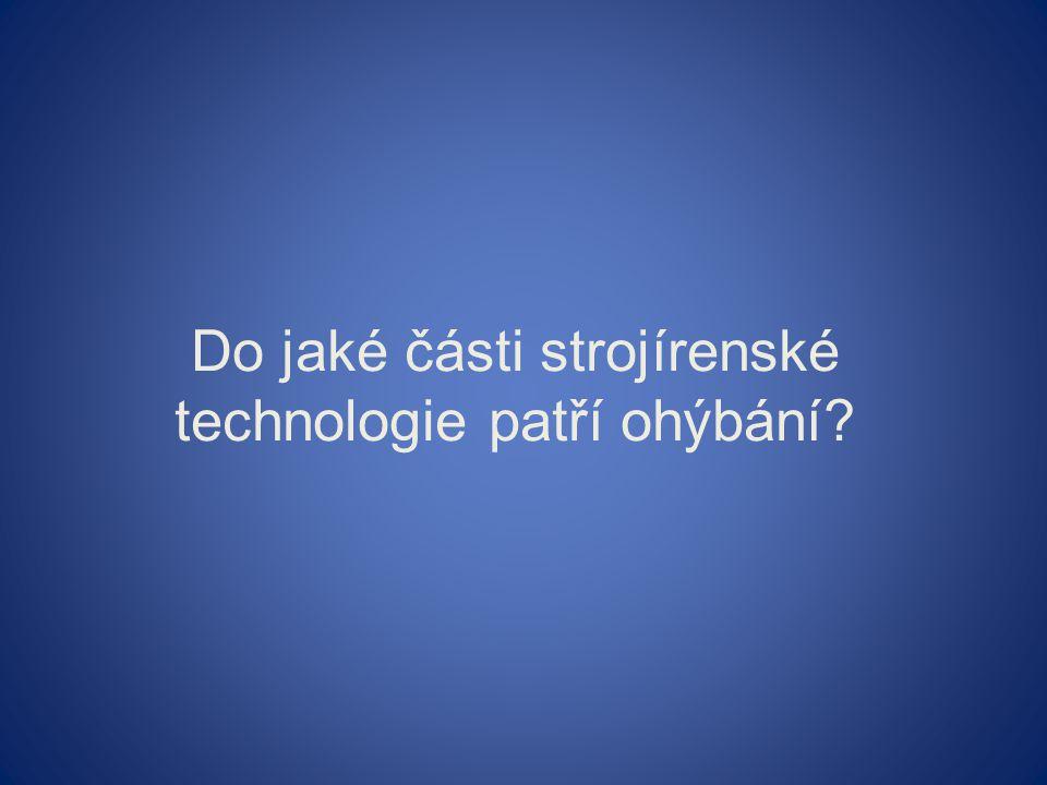 Do jaké části strojírenské technologie patří ohýbání?