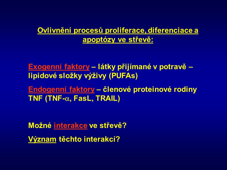 Mechanismy působení n-3 PUFAs v buňce n-3 PUFAs v buňce -Inhibice aktivity enzymů - COX-2 (funkce: CRC – PGE2 – posílení proliferace, blokace apoptózy, posílení invazivity a angiogeneze) - PLA2, PLC - PKC (zvýšená aktivita u CRC) - iNOS (nádorová promoce, zvyšuje expresi COX-2, ovlivnění aktivity kaspáz, množství p53 atd) - enzymy zodpovědné za transformaci primárních žlučových kyselin na sekundární (genotoxické působení) Ovlivnění metastatického potenciálu buňky a angiogeneze