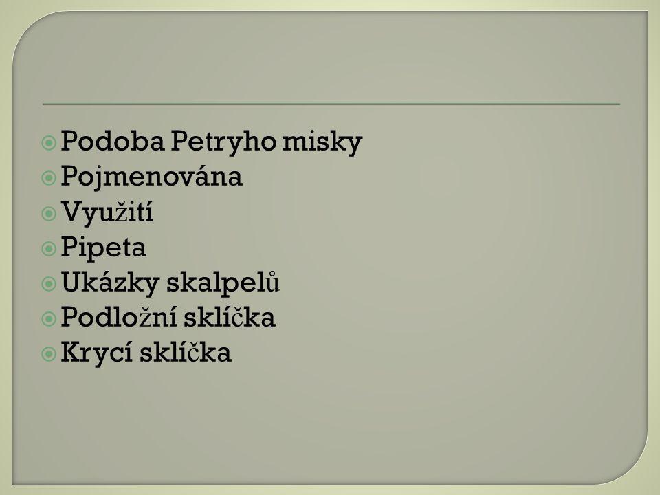  Podoba Petryho misky  Pojmenována  Vyu ž ití  Pipeta  Ukázky skalpel ů  Podlo ž ní sklí č ka  Krycí sklí č ka