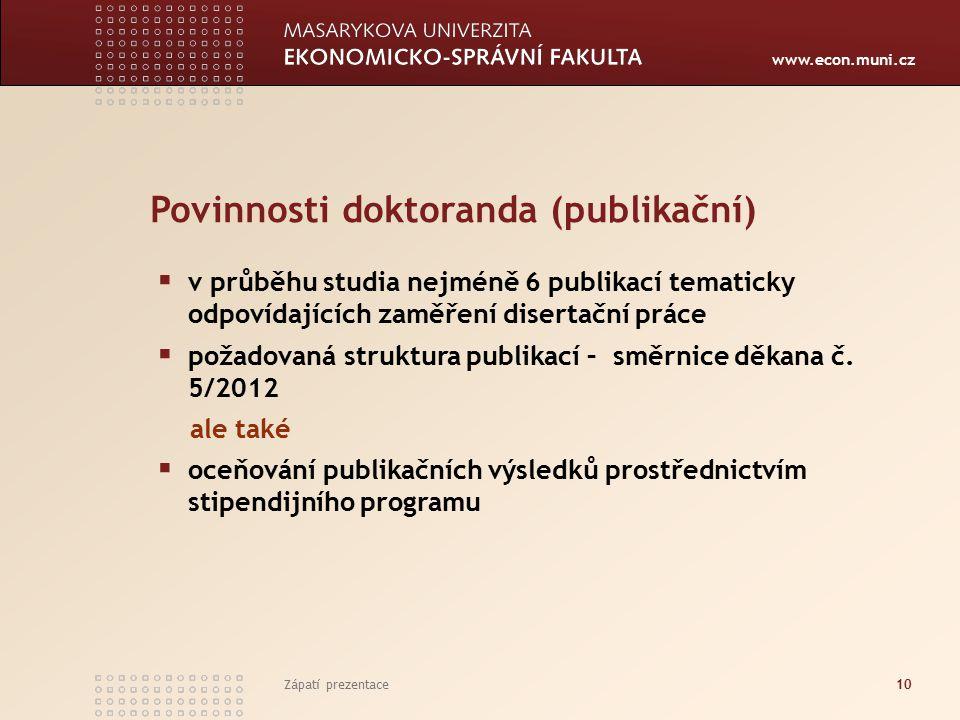 www.econ.muni.cz Zápatí prezentace10 Povinnosti doktoranda (publikační)  v průběhu studia nejméně 6 publikací tematicky odpovídajících zaměření disertační práce  požadovaná struktura publikací – směrnice děkana č.