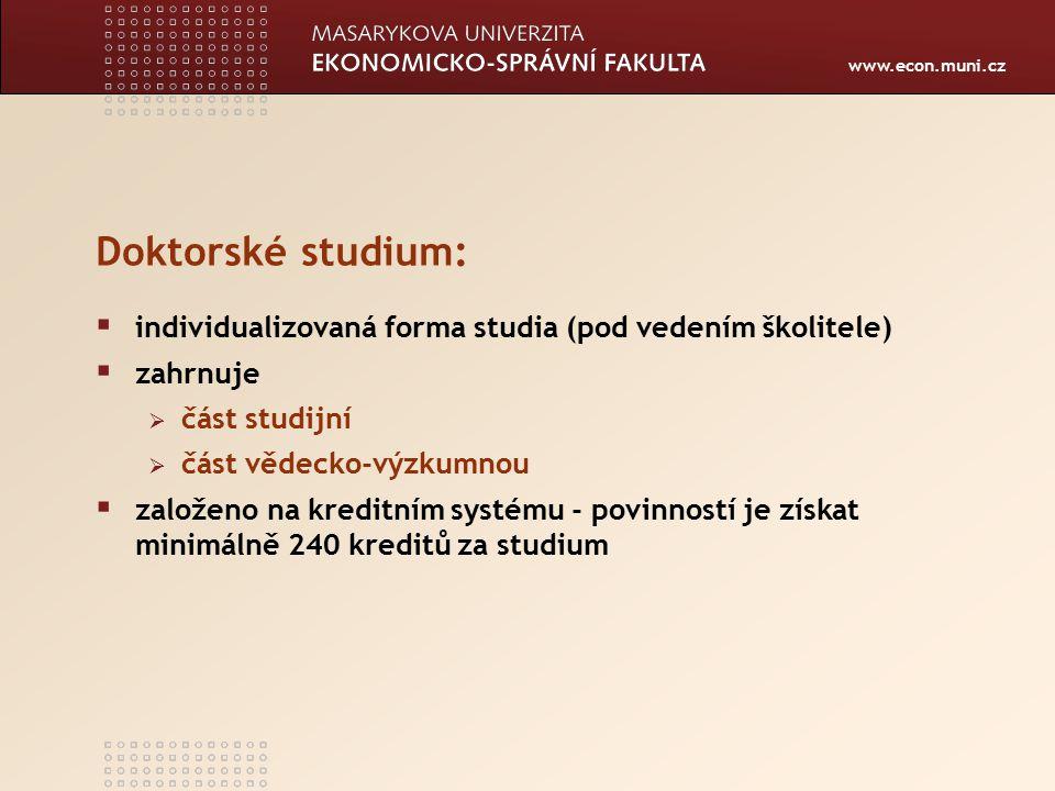 www.econ.muni.cz Doktorské studium:  individualizovaná forma studia (pod vedením školitele)  zahrnuje  část studijní  část vědecko-výzkumnou  založeno na kreditním systému - povinností je získat minimálně 240 kreditů za studium