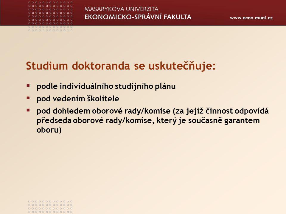 www.econ.muni.cz Studium doktoranda se uskutečňuje:  podle individuálního studijního plánu  pod vedením školitele  pod dohledem oborové rady/komise (za jejíž činnost odpovídá předseda oborové rady/komise, který je současně garantem oboru)