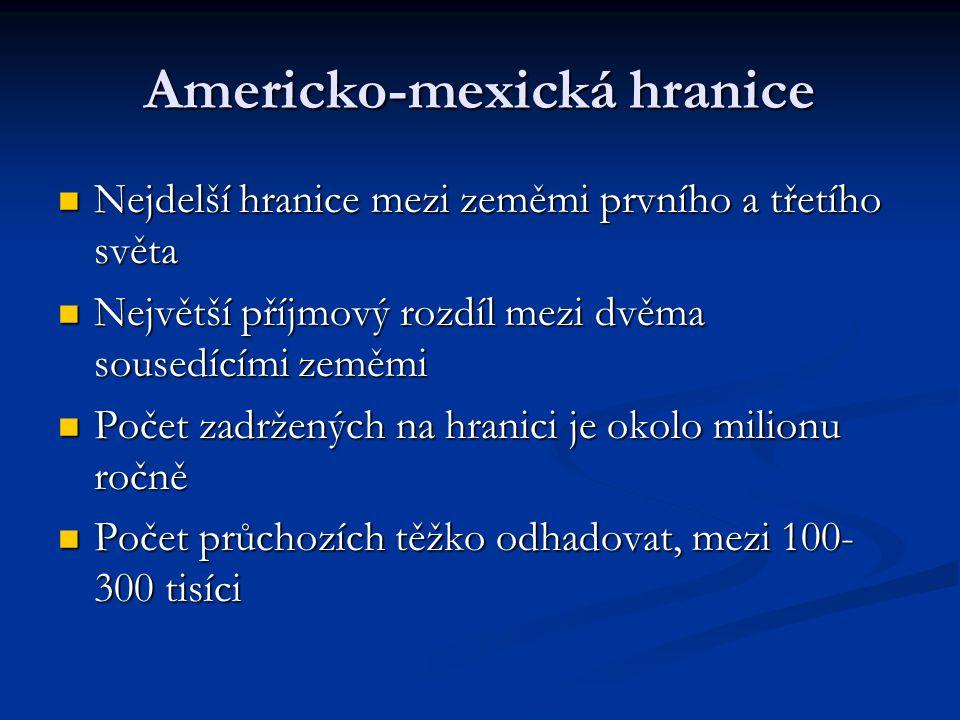 Americko-mexická hranice Nejdelší hranice mezi zeměmi prvního a třetího světa Nejdelší hranice mezi zeměmi prvního a třetího světa Největší příjmový rozdíl mezi dvěma sousedícími zeměmi Největší příjmový rozdíl mezi dvěma sousedícími zeměmi Počet zadržených na hranici je okolo milionu ročně Počet zadržených na hranici je okolo milionu ročně Počet průchozích těžko odhadovat, mezi 100- 300 tisíci Počet průchozích těžko odhadovat, mezi 100- 300 tisíci