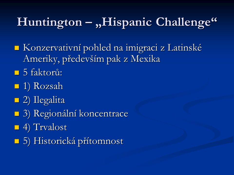 """Huntington – """"Hispanic Challenge Konzervativní pohled na imigraci z Latinské Ameriky, především pak z Mexika Konzervativní pohled na imigraci z Latinské Ameriky, především pak z Mexika 5 faktorů: 5 faktorů: 1) Rozsah 1) Rozsah 2) Ilegalita 2) Ilegalita 3) Regionální koncentrace 3) Regionální koncentrace 4) Trvalost 4) Trvalost 5) Historická přítomnost 5) Historická přítomnost"""