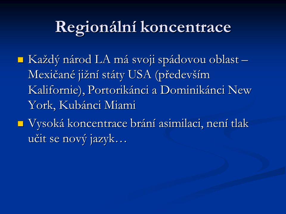 Regionální koncentrace Každý národ LA má svoji spádovou oblast – Mexičané jižní státy USA (především Kalifornie), Portorikánci a Dominikánci New York, Kubánci Miami Každý národ LA má svoji spádovou oblast – Mexičané jižní státy USA (především Kalifornie), Portorikánci a Dominikánci New York, Kubánci Miami Vysoká koncentrace brání asimilaci, není tlak učit se nový jazyk… Vysoká koncentrace brání asimilaci, není tlak učit se nový jazyk…