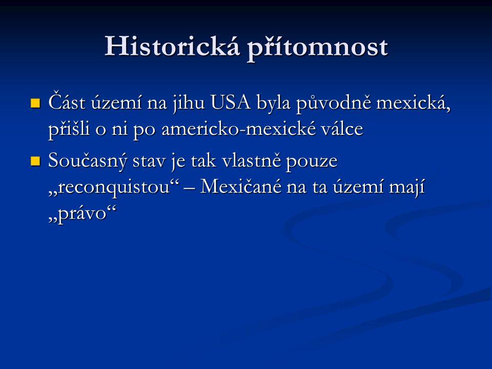 """Historická přítomnost Část území na jihu USA byla původně mexická, přišli o ni po americko-mexické válce Část území na jihu USA byla původně mexická, přišli o ni po americko-mexické válce Současný stav je tak vlastně pouze """"reconquistou – Mexičané na ta území mají """"právo Současný stav je tak vlastně pouze """"reconquistou – Mexičané na ta území mají """"právo"""