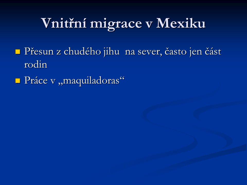 """Vnitřní migrace v Mexiku Přesun z chudého jihu na sever, často jen část rodin Přesun z chudého jihu na sever, často jen část rodin Práce v """"maquiladoras Práce v """"maquiladoras"""