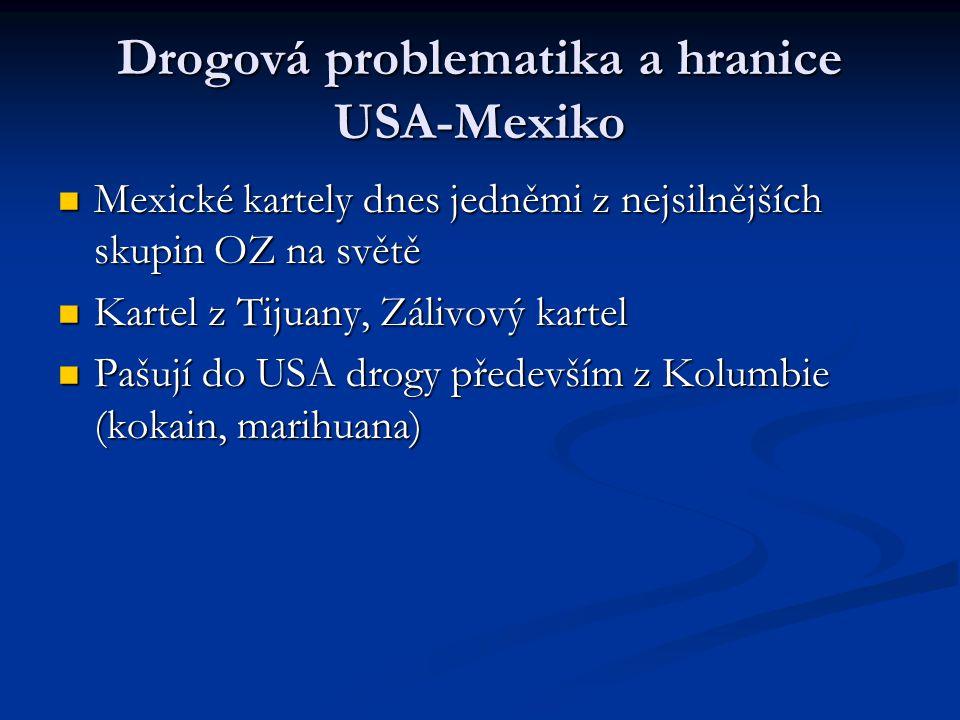 Drogová problematika a hranice USA-Mexiko Mexické kartely dnes jedněmi z nejsilnějších skupin OZ na světě Mexické kartely dnes jedněmi z nejsilnějších skupin OZ na světě Kartel z Tijuany, Zálivový kartel Kartel z Tijuany, Zálivový kartel Pašují do USA drogy především z Kolumbie (kokain, marihuana) Pašují do USA drogy především z Kolumbie (kokain, marihuana)