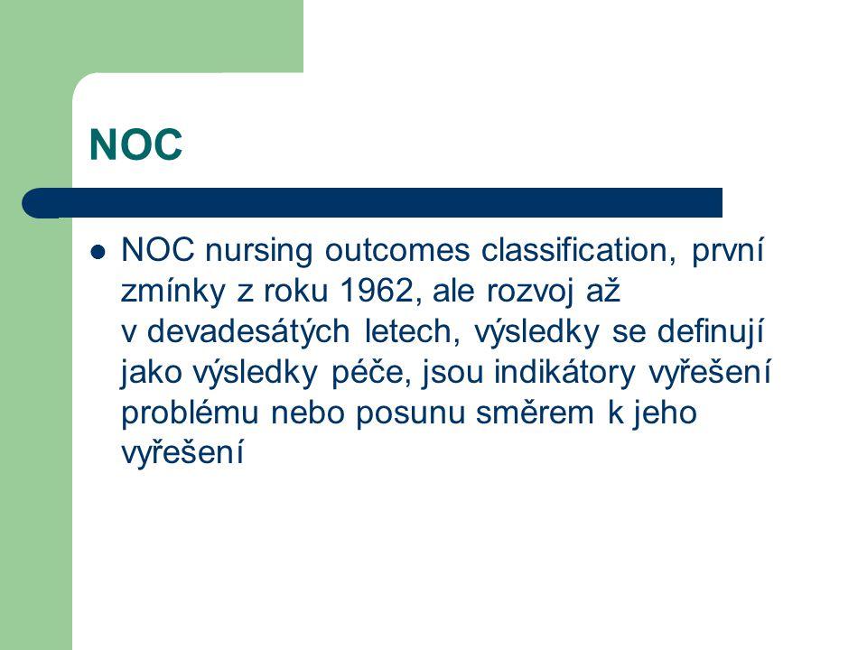 NOC NOC nursing outcomes classification, první zmínky z roku 1962, ale rozvoj až v devadesátých letech, výsledky se definují jako výsledky péče, jsou