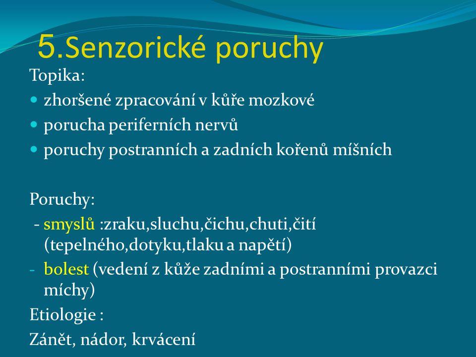 5. Senzorické poruchy Topika: zhoršené zpracování v kůře mozkové porucha periferních nervů poruchy postranních a zadních kořenů míšních Poruchy: - smy