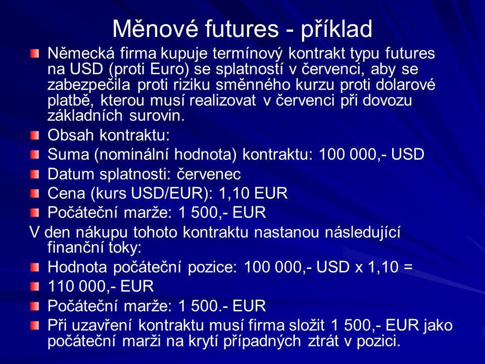 Měnové futures - příklad Německá firma kupuje termínový kontrakt typu futures na USD (proti Euro) se splatností v červenci, aby se zabezpečila proti riziku směnného kurzu proti dolarové platbě, kterou musí realizovat v červenci při dovozu základních surovin.