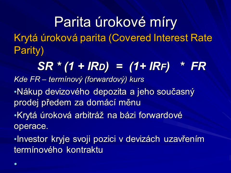 Parita úrokové míry Krytá úroková parita (Covered Interest Rate Parity) SR * (1 + IR D ) = (1+ IR F ) * FR Kde FR – termínový (forwardový) kurs Nákup devizového depozita a jeho současný prodej předem za domácí měnu Nákup devizového depozita a jeho současný prodej předem za domácí měnu Krytá úroková arbitráž na bázi forwardové operace.