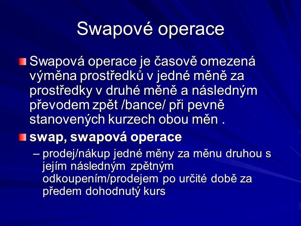 Swapové operace Swapová operace je časově omezená výměna prostředků v jedné měně za prostředky v druhé měně a následným převodem zpět /bance/ při pevně stanovených kurzech obou měn.