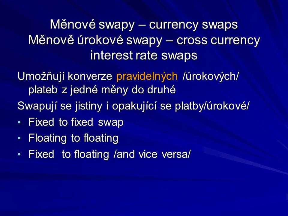 Měnové swapy – currency swaps Měnově úrokové swapy – cross currency interest rate swaps Umožňují konverze pravidelných /úrokových/ plateb z jedné měny do druhé Swapují se jistiny i opakující se platby/úrokové/ Fixed to fixed swap Fixed to fixed swap Floating to floating Floating to floating Fixed to floating /and vice versa/ Fixed to floating /and vice versa/