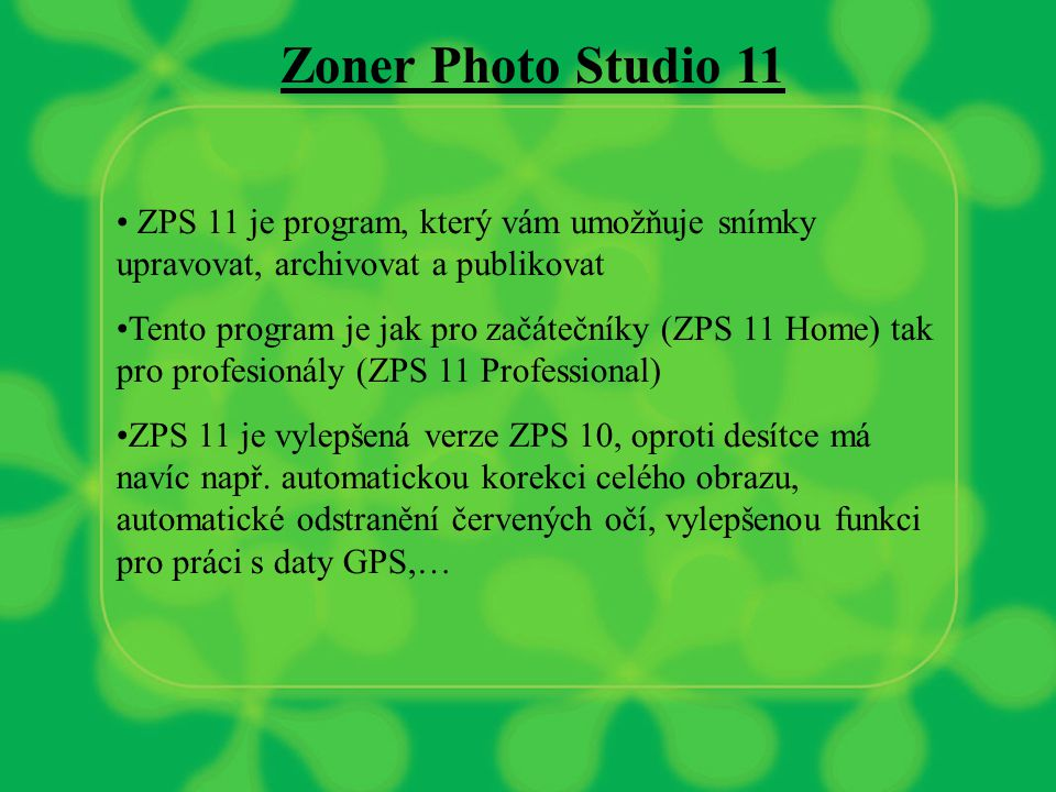 Zoner Photo Studio 11 ZPS 11 je program, který vám umožňuje snímky upravovat, archivovat a publikovat Tento program je jak pro začátečníky (ZPS 11 Home) tak pro profesionály (ZPS 11 Professional) ZPS 11 je vylepšená verze ZPS 10, oproti desítce má navíc např.