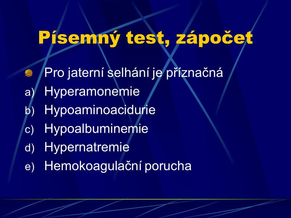 Písemný test, zápočet Pro jaterní selhání je příznačná a) Hyperamonemie b) Hypoaminoacidurie c) Hypoalbuminemie d) Hypernatremie e) Hemokoagulační porucha