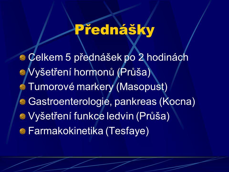 Přednášky Celkem 5 přednášek po 2 hodinách Vyšetření hormonů (Průša) Tumorové markery (Masopust) Gastroenterologie, pankreas (Kocna) Vyšetření funkce ledvin (Průša) Farmakokinetika (Tesfaye)