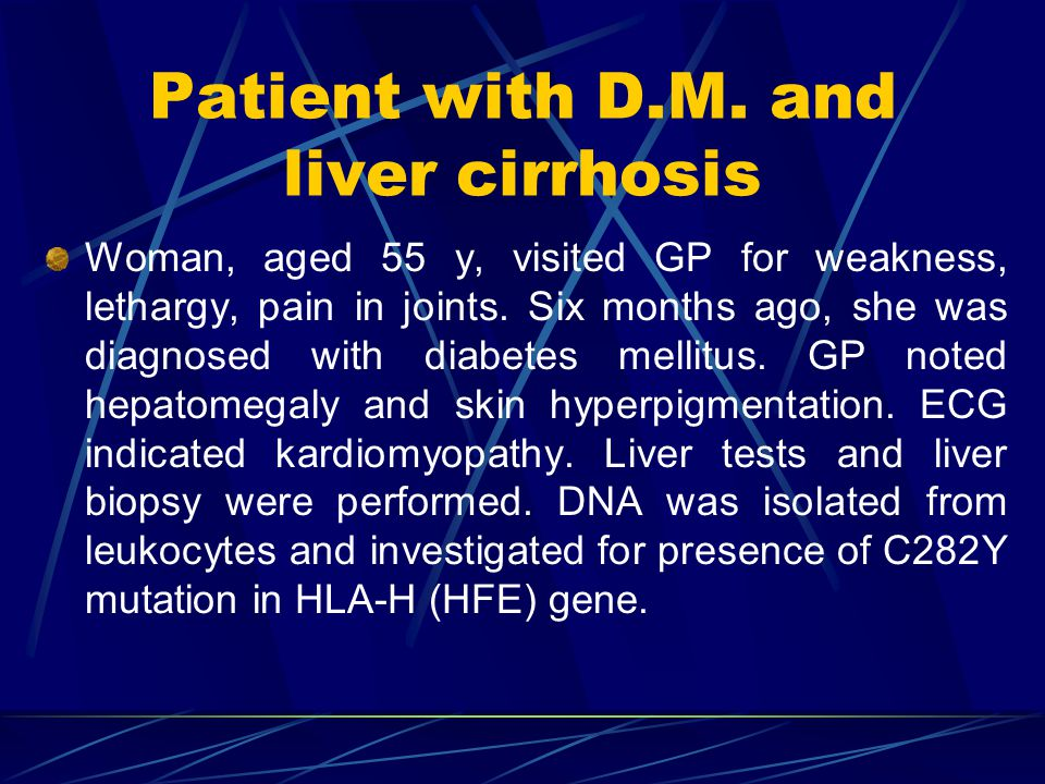 Patient with D.M. and liver cirrhosis Woman, aged 55 y, visited GP for weakness, lethargy, pain in joints. Six months ago, she was diagnosed with diab