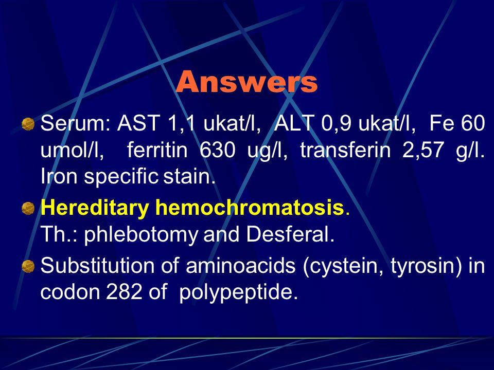 Answers Serum: AST 1,1 ukat/l, ALT 0,9 ukat/l, Fe 60 umol/l, ferritin 630 ug/l, transferin 2,57 g/l.