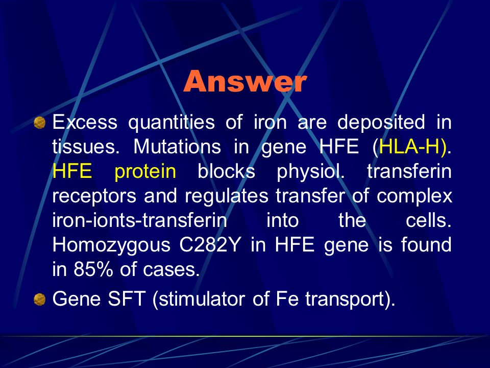 Answer Excess quantities of iron are deposited in tissues. Mutations in gene HFE (HLA-H). HFE protein blocks physiol. transferin receptors and regulat