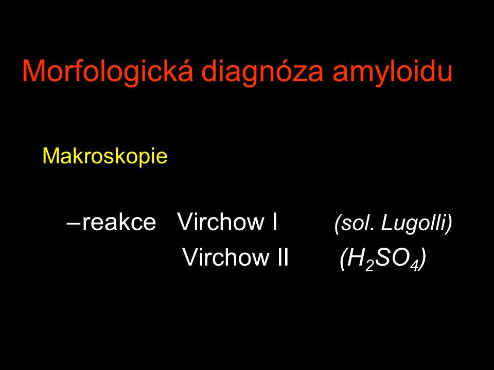 Morfologická diagnóza amyloidu Makroskopie –reakce Virchow I (sol. Lugolli) Virchow II (H 2 SO 4 )