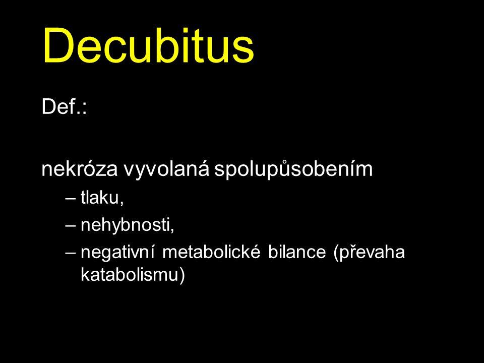 Decubitus Def.: nekróza vyvolaná spolupůsobením –tlaku, –nehybnosti, –negativní metabolické bilance (převaha katabolismu)