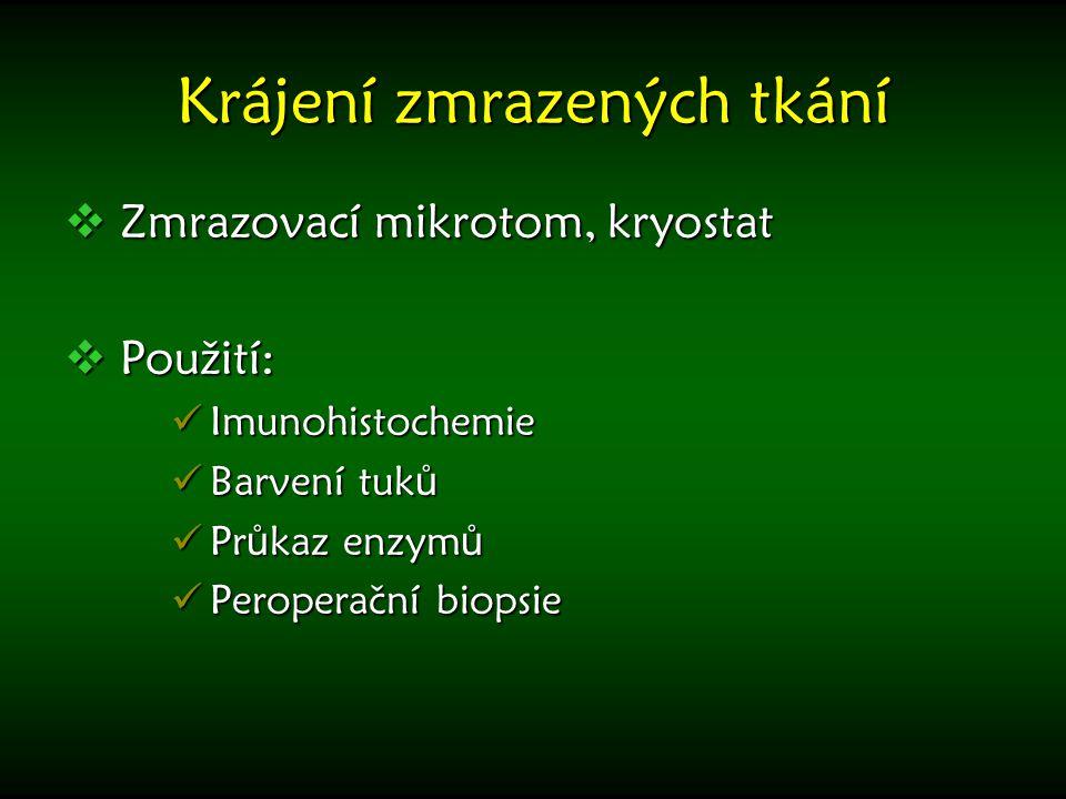 Krájení zmrazených tkání  Zmrazovací mikrotom, kryostat  Použití: Imunohistochemie Imunohistochemie Barvení tuk ů Barvení tuk ů Pr ů kaz enzym ů Pr