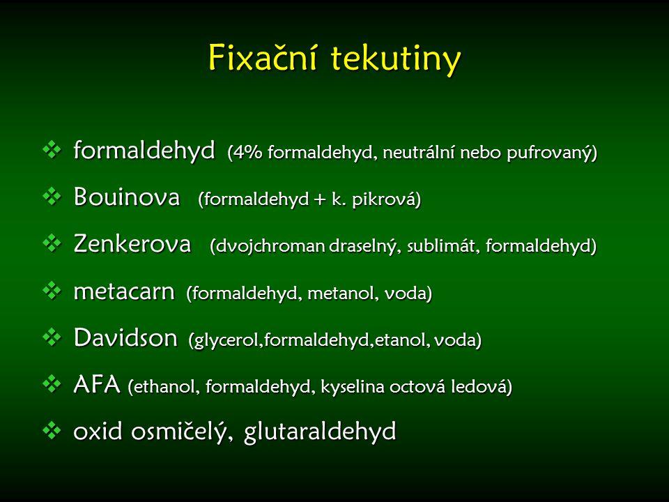 Fixační tekutiny  formaldehyd (4% formaldehyd, neutrální nebo pufrovaný)  Bouinova (formaldehyd + k. pikrová)  Zenkerova (dvojchroman draselný, sub