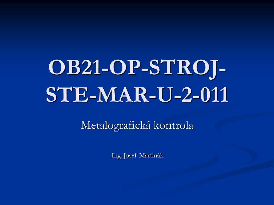OB21-OP-STROJ- STE-MAR-U-2-011 Metalografická kontrola Ing. Josef Martinák