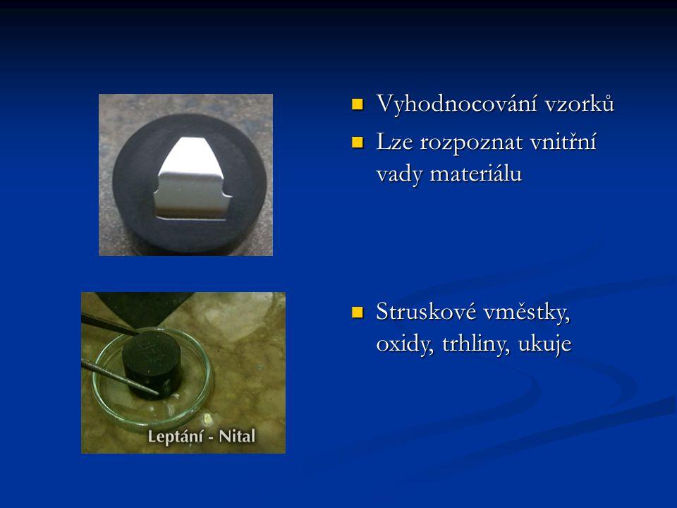 Vyhodnocování vzorků Lze rozpoznat vnitřní vady materiálu Struskové vměstky, oxidy, trhliny, ukuje Struskové vměstky, oxidy, trhliny, ukuje