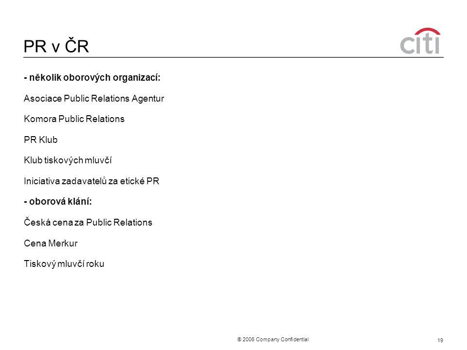 ® 2006 Company Confidential 19 PR v ČR - několik oborových organizací: Asociace Public Relations Agentur Komora Public Relations PR Klub Klub tiskových mluvčí Iniciativa zadavatelů za etické PR - oborová klání: Česká cena za Public Relations Cena Merkur Tiskový mluvčí roku
