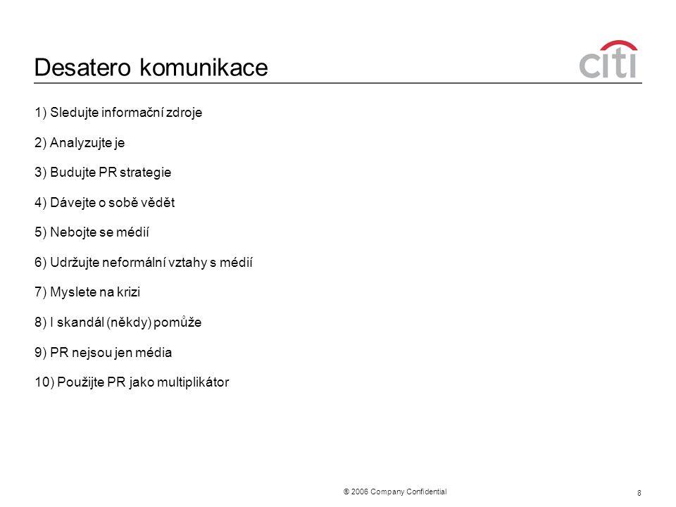 ® 2006 Company Confidential 8 Desatero komunikace 1) Sledujte informační zdroje 2) Analyzujte je 3) Budujte PR strategie 4) Dávejte o sobě vědět 5) Ne