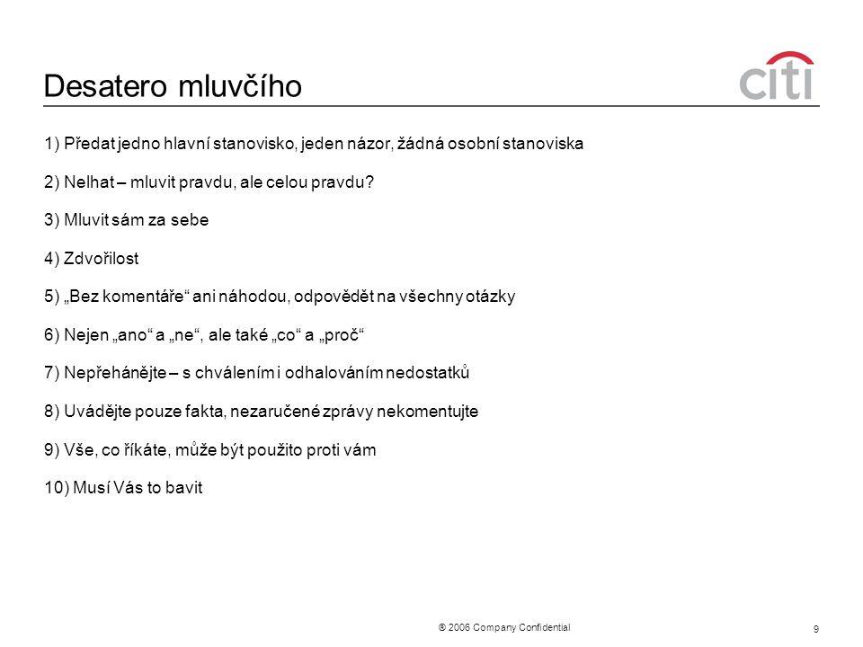 ® 2006 Company Confidential 9 Desatero mluvčího 1) Předat jedno hlavní stanovisko, jeden názor, žádná osobní stanoviska 2) Nelhat – mluvit pravdu, ale