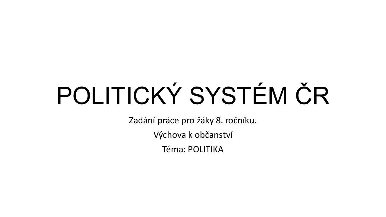 POLITICKÝ SYSTÉM ČR Zadání práce pro žáky 8. ročníku. Výchova k občanství Téma: POLITIKA