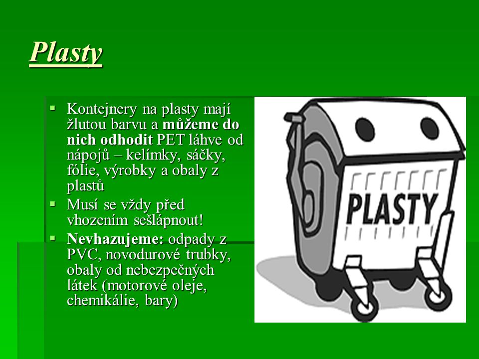 Plasty  Kontejnery na plasty mají žlutou barvu a můžeme do nich odhodit PET láhve od nápojů – kelímky, sáčky, fólie, výrobky a obaly z plastů  Musí se vždy před vhozením sešlápnout.