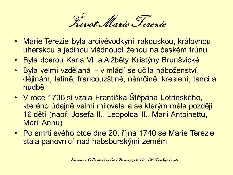 Život Marie Terezie Marie Terezie byla arcivévodkyní rakouskou, královnou uherskou a jedinou vládnoucí ženou na českém trůnu Byla dcerou Karla VI.