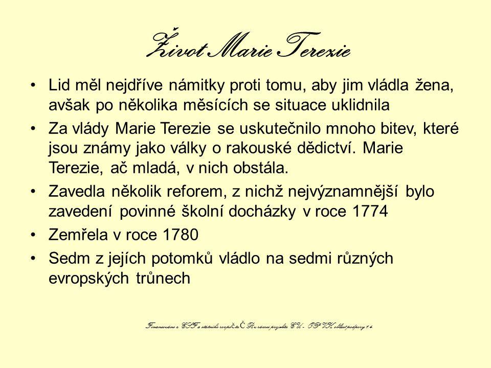 Život Marie Terezie Lid měl nejdříve námitky proti tomu, aby jim vládla žena, avšak po několika měsících se situace uklidnila Za vlády Marie Terezie se uskutečnilo mnoho bitev, které jsou známy jako války o rakouské dědictví.