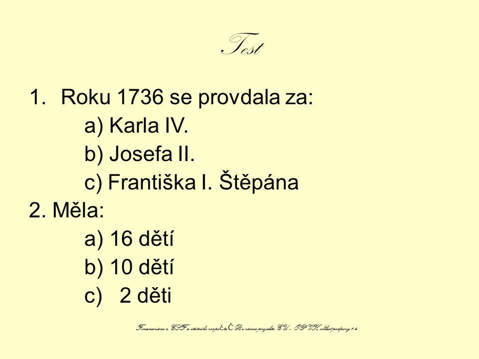 Test 1.Roku 1736 se provdala za: a) Karla IV. b) Josefa II. c) Františka I. Štěpána 2. Měla: a) 16 dětí b) 10 dětí c) 2 děti Financováno z ESF a státn
