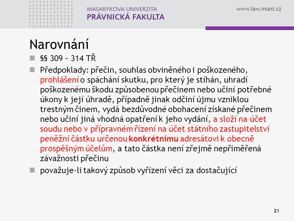 www.law.muni.cz Narovnání §§ 309 – 314 TŘ Předpoklady: přečin, souhlas obviněného i poškozeného, prohlášení o spáchání skutku, pro který je stíhán, uh