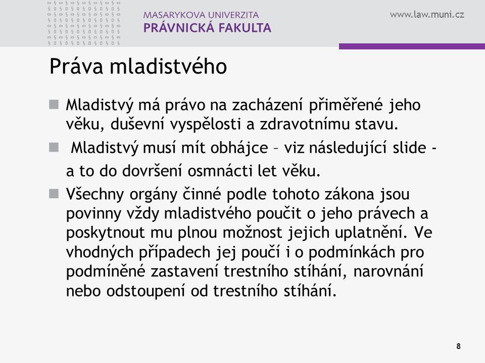 www.law.muni.cz Práva mladistvého Mladistvý má právo na zacházení přiměřené jeho věku, duševní vyspělosti a zdravotnímu stavu. Mladistvý musí mít obhá