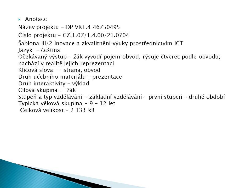  Anotace Název projektu – OP VK1.4 46750495 Číslo projektu – CZ.1.07/1.4.00/21.0704 Šablona III/2 Inovace a zkvalitnění výuky prostřednictvím ICT Jazyk - čeština Očekávaný výstup – žák vyvodí pojem obvod, rýsuje čtverec podle obvodu; nachází v realitě jejich reprezentaci Klíčová slova - strana, obvod Druh učebního materiálu - prezentace Druh interaktivity - výklad Cílová skupina - žák Stupeň a typ vzdělávání - základní vzdělávání – první stupeň – druhé období Typická věková skupina - 9 - 12 let Celková velikost – 2 133 kB