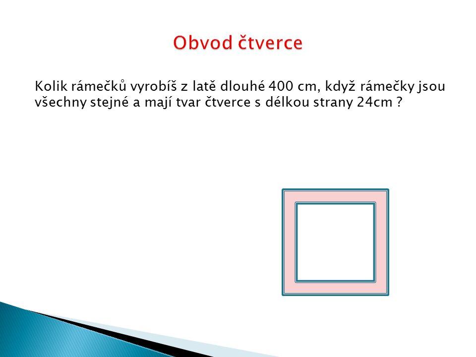 Kolik rámečků vyrobíš z latě dlouhé 400 cm, když rámečky jsou všechny stejné a mají tvar čtverce s délkou strany 24cm ?
